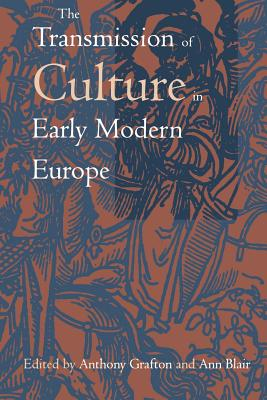 The Transmission of Culture in Early Modern Europe - Grafton, Anthony (Editor), and Blair, Ann (Editor)