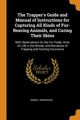The Trapper's Guide and Manual of Instructions for Capturing All Kinds of Fur-Bearing Animals, and Curing Their Skins: With Observations on the Fur-Trade, Hints on Life in the Woods, and Narratives of Trapping and Hunting Excursions - Newhouse, Sewell