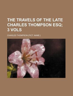 The Travels of the Late Charles Thompson Esq: 3 Vols - Thompson, Charles