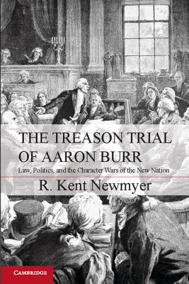 The Treason Trial of Aaron Burr: Law, Politics, and the Character Wars of the New Nation - Newmyer, R. Kent