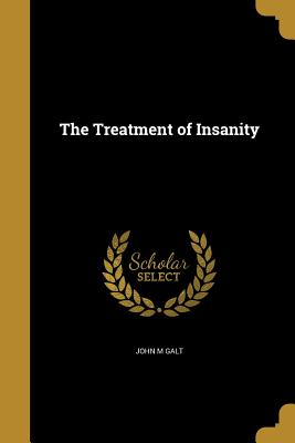The Treatment of Insanity - Galt, John M