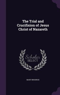 The Trial and Crucifixion of Jesus Christ of Nazareth - Brodrick, Mary