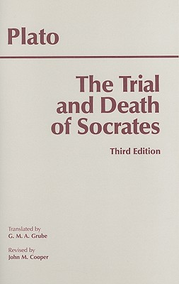 The Trial and Death of Socrates: Euthyphro, Apology, Crito, Death Scene from Phaedo - Plato, and Grube, G M a (Translated by), and Cooper, John M (Revised by)