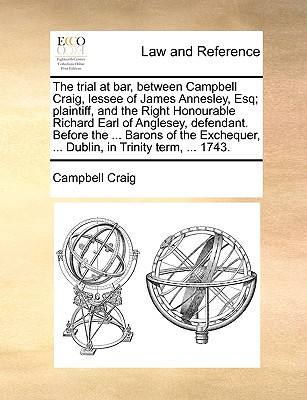 The Trial at Bar, Between Campbell Craig, Lessee of James Annesley, Esq; Plaintiff, and the Right Honourable Richard Earl of Anglesey, Defendant. Before the ... Barons of the Exchequer, ... Dublin, in Trinity Term, ... 1743. - Craig, Campbell, Professor