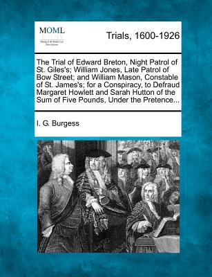 The Trial of Edward Breton, Night Patrol of St. Giles's; William Jones, Late Patrol of Bow Street; And William Mason, Constable of St. James's; For a Conspiracy, to Defraud Margaret Howlett and Sarah Hutton of the Sum of Five Pounds, Under the Pretence... - Burgess, I G