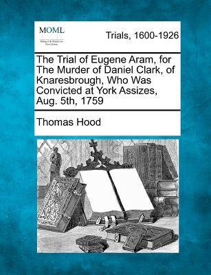 The Trial of Eugene Aram, for the Murder of Daniel Clark, of Knaresbrough, Who Was Convicted at York Assizes, Aug. 5th, 1759 - Hood, Thomas