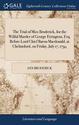 The Trial of Miss Broderick, for the Wilful Murder of George Errington, Esq. Before Lord Chief Baron Macdonald, at Chelmsford, on Friday, July 17, 1794 - Broderick, Ann