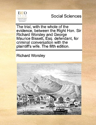 The Trial, with the Whole of the Evidence, Between the Right Hon. Sir Richard Worsley and George Maurice Bissett, Esq. Defendant, for Criminal Conversation with the Plaintiff's Wife. the Fifth Edition. - Worsley, Richard