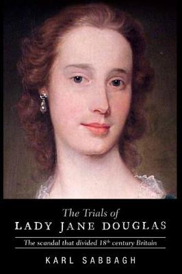 The Trials of Lady Jane Douglas: The Scandal That Divided 18th Century Britain - Sabbagh, Karl