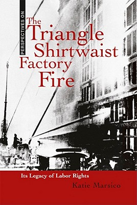 The Triangle Shirtwaist Factory Fire: Its Legacy of Labor Rights - Marsico, Katie