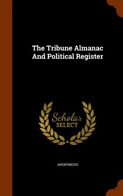 The Tribune Almanac and Political Register - Anonymous