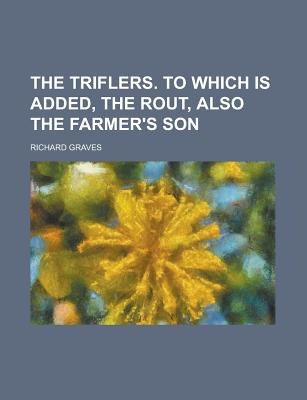The Triflers. to Which Is Added, the Rout, Also the Farmer's Son - Graves, Richard