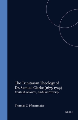 The Trinitarian Theology of Dr. Samuel Clarke (1675-1729): Context, Sources, and Controversy - Pfizenmaier, Thomas C