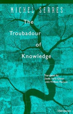 The Troubadour of Knowledge - Serres, Michel, Professor, and Paulson, William (Translated by), and Glaser, Sheila (Translated by)