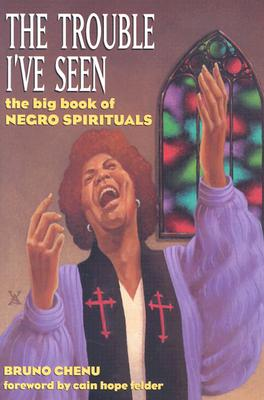 The Trouble I've Seen: The Big Book of Negro Spirituals - Chenu, Bruno, and Felder, Cain Hope (Foreword by)