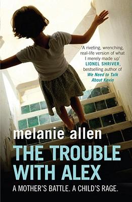 The Trouble with Alex: A Mother's Battle.  A Child's Rage. - Allen, Melanie