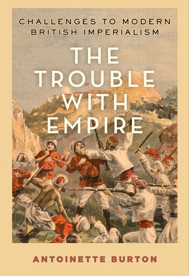 The Trouble with Empire: Challenges to Modern British Imperialism - Burton, Antoinette