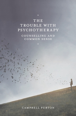 The Trouble with Psychotherapy: Counselling and Common Sense - Purton, Campbell