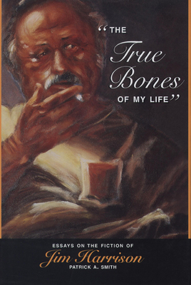 The True Bones of My Life: Essays on the Fiction of Jim Harrison / Patrick A. Smith - Smith, Patrick A