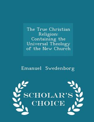The True Christian Religion: Containing the Universal Theology of the New Church - Scholar's Choice Edition - Swedenborg, Emanuel