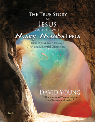 The True Story of Jesus and His Wife Mary Magdalena: Their Untold Truth Through Art and Evidential Channeling - Young, David
