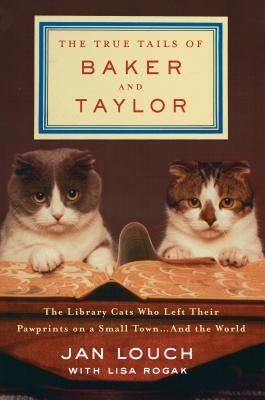 The True Tails of Baker and Taylor: The Library Cats Who Left Their Pawprints on a Small Town . . . and the World - Louch, Jan, and Rogak, Lisa
