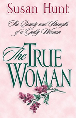 The True Woman: The Beauty & Strength of a Godly Woman - Hunt, Susan
