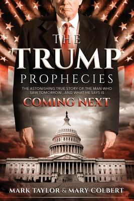 The Trump Prophecies: The Astonishing True Story of the Man Who Saw Tomorrow... and What He Says Is Coming Next - Taylor, Mark, and Colbert, Mary
