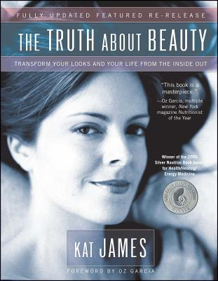 The Truth about Beauty: Transform Your Looks and Your Life from the Inside Out - James, Kat, and Garcia, Oz (Foreword by)