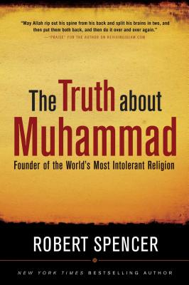 The Truth about Muhammad: Founder of the World's Most Intolerant Religion -