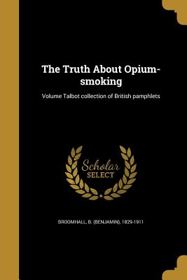 The Truth about Opium-Smoking; Volume Talbot Collection of British Pamphlets - Broomhall, B (Benjamin) 1829-1911 (Creator)