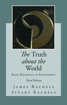 The Truth about the World: Basic Readings in Philosophy - Rachels, James, and Rachels, Stuart, Professor