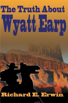 The Truth about Wyatt Earp - Erwin, Richard E