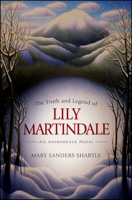 The Truth and Legend of Lily Martindale: An Adirondack Novel - Shartle, Mary Sanders