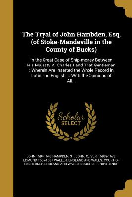 The Tryal of John Hambden, Esq. (of Stoke-Mandeville in the County of Bucks): In the Great Case of Ship-Money Between His Majesty K. Charles I and That Gentleman: Wherein Are Inserted the Whole Record in Latin and English ... with the Opinions of All... - Hampden, John 1594-1643, and St John, Oliver 1598?-1673 (Creator), and Waller, Edmund 1606-1687