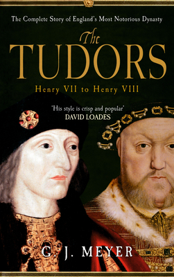The Tudors Henry VII to Henry VIII: The Complete Story of England's Most Notorious Dynasty - Meyer, G. J.