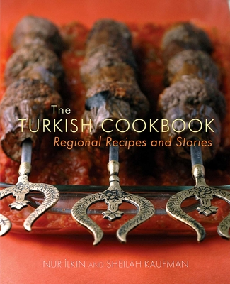 The Turkish Cookbook: Regional Recipes and Stories - Ilkin, Nur, and Kaufman, Sheilah