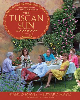 The Tuscan Sun Cookbook: Recipes from Our Italian Kitchen - Mayes, Frances, and Mayes, Edward, and Rothfeld, Steven (Photographer)