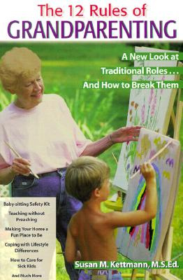 The Twelve Rules of Grandparenting: A New Look at Traditional Roles... and How to Break Them - Kettman, Susan M (Editor)