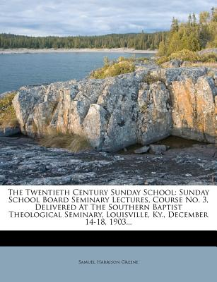 The Twentieth Century Sunday School: Sunday School Board Seminary Lectures, Course No. 3, Delivered at the Southern Baptist Theological Seminary, Louisville, KY., December 14-18, 1903... - Greene, Samuel Harrison