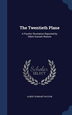 The Twentieth Plane: A Psychic Revelation Reported by Albert Durrant Watson - Watson, Albert Durrant