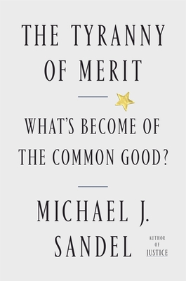 The Tyranny of Merit: What's Become of the Common Good? - Sandel, Michael J
