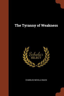 The Tyranny of Weakness - Buck, Charles Neville