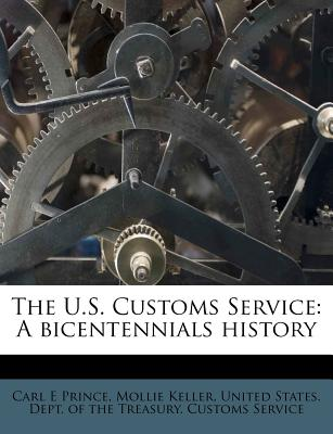 The U.S. Customs Service: A Bicentennials History - Prince, Carl E, and Keller, Mollie, and United States Dept of the Treasury Cu (Creator)