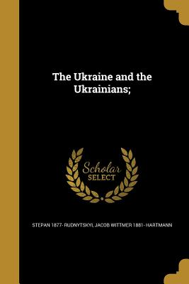 The Ukraine and the Ukrainians; - Rudnytskyi, Stepan 1877-, and Hartmann, Jacob Wittmer 1881-