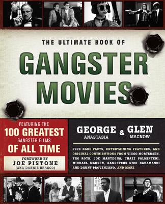 The Ultimate Book of Gangster Movies: Featuring the 100 Greatest Gangster Films of All Time - Anastasia, George, and Macnow, Glen, and Pistone, Joe (Foreword by)