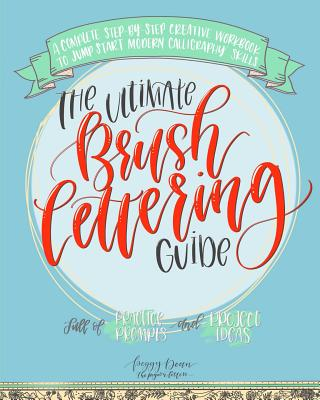 The Ultimate Brush Lettering Guide: A Complete Step-By-Step Creative Workbook to Jump Start Modern Calligraphy Skills - Dean, Peggy