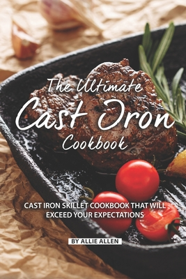 The Ultimate Cast Iron Cookbook: Cast Iron Skillet Cookbook That Will Exceed Your Expectations - Allen, Allie