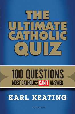 The Ultimate Catholic Quiz: 100 Questions Most Catholics Can't Answer - Keating, Karl
