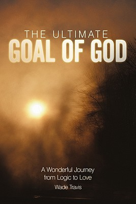 The Ultimate Goal of God: A Wonderful Journey from Logic to Love - Travis, Wade